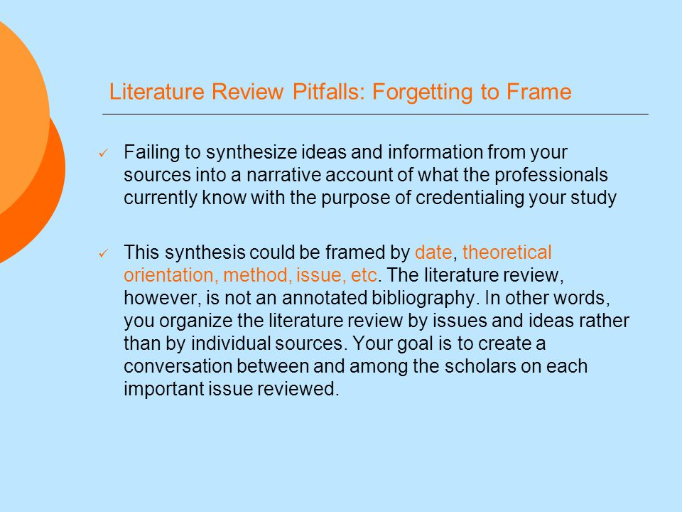 Literature Review Pitfalls: Forgetting to Frame Failing to synthesize ideas and information from your sources into a narrative account of what the professionals currently know with the purpose of credentialing your study This synthesis could be framed by date, theoretical orientation, method, issue, etc.