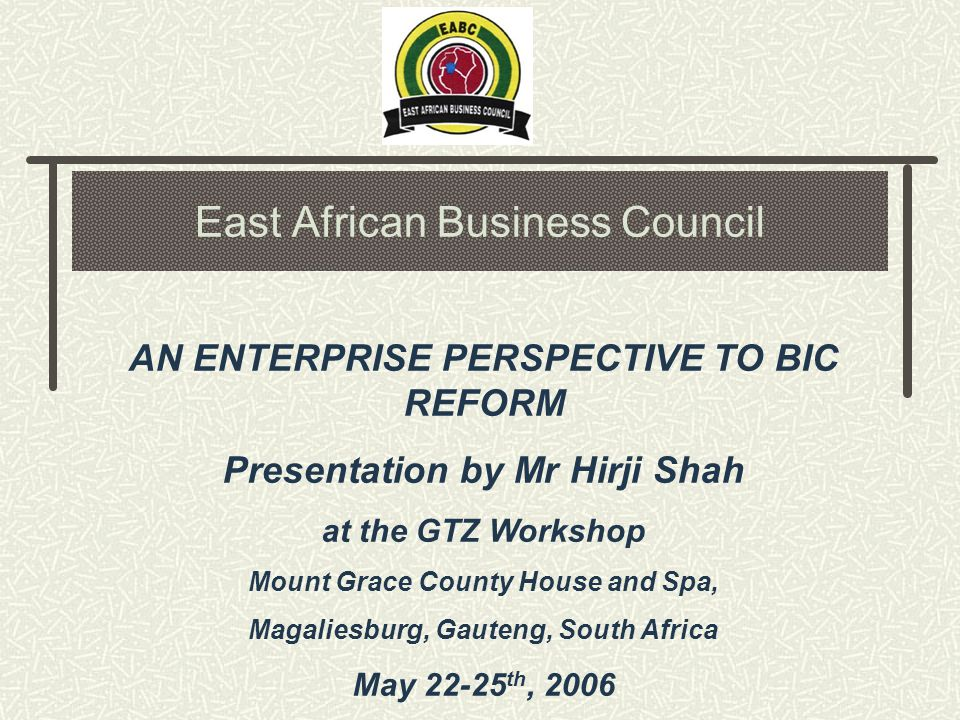 East African Business Council AN ENTERPRISE PERSPECTIVE TO BIC REFORM Presentation by Mr Hirji Shah at the GTZ Workshop Mount Grace County House and Spa, Magaliesburg, Gauteng, South Africa May 22-25 th, 2006