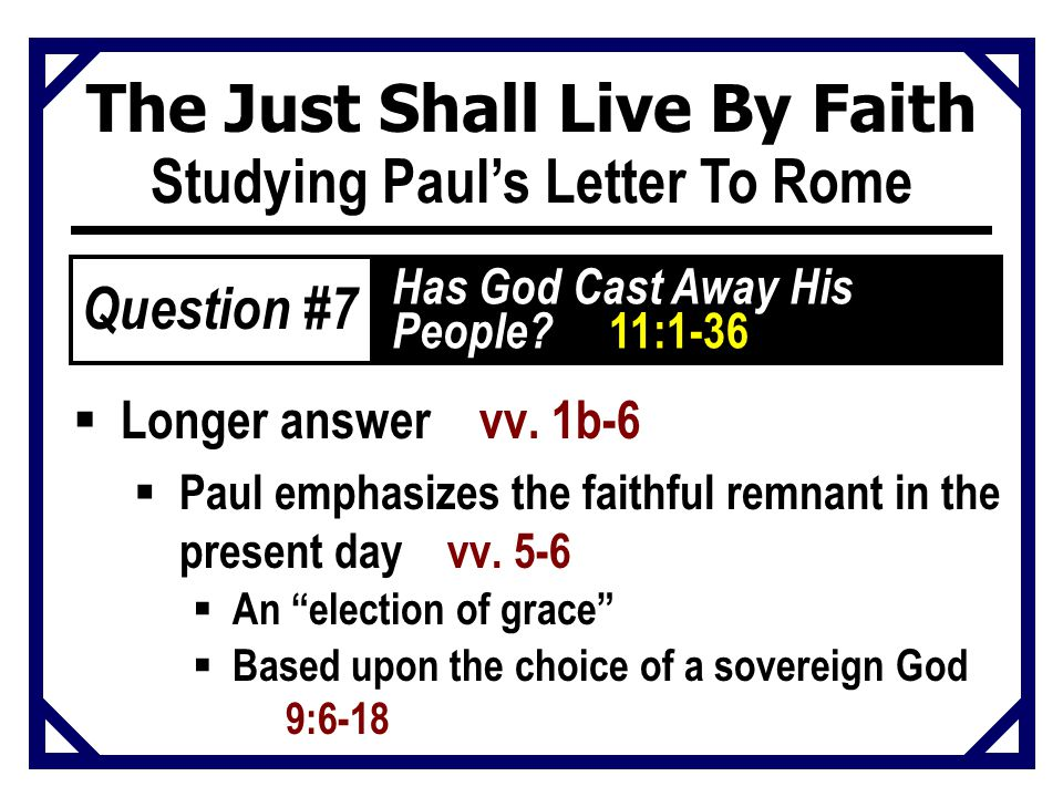 The Just Shall Live By Faith Studying Paul's Letter To Rome  Longer answer vv. 1b-6  Paul emphasizes the faithful remnant in the present day vv. 5-6