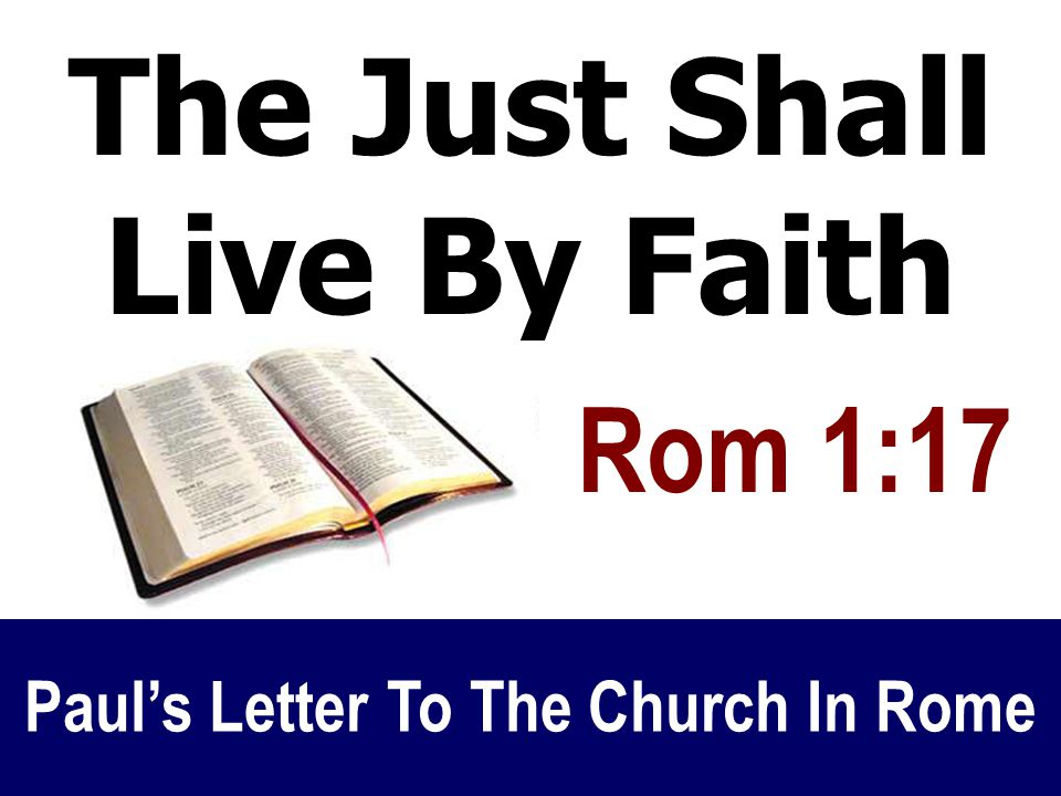 The Just Shall Live By Faith Studying Paul's Letter To Rome Paul's Letter To The Church In Rome Rom 1:17 The Just Shall Live By Faith