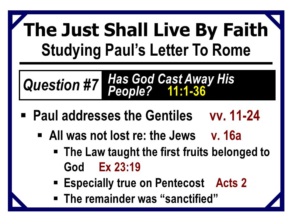 The Just Shall Live By Faith Studying Paul's Letter To Rome  Paul addresses the Gentiles vv. 11-24  All was not lost re: the Jews v. 16a  The Law t