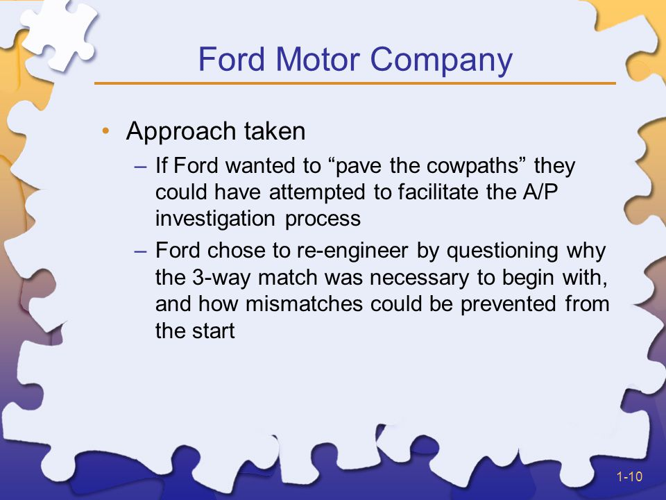 1-10 Ford Motor Company Approach taken –If Ford wanted to pave the cowpaths they could have attempted to facilitate the A/P investigation process –Ford chose to re-engineer by questioning why the 3-way match was necessary to begin with, and how mismatches could be prevented from the start