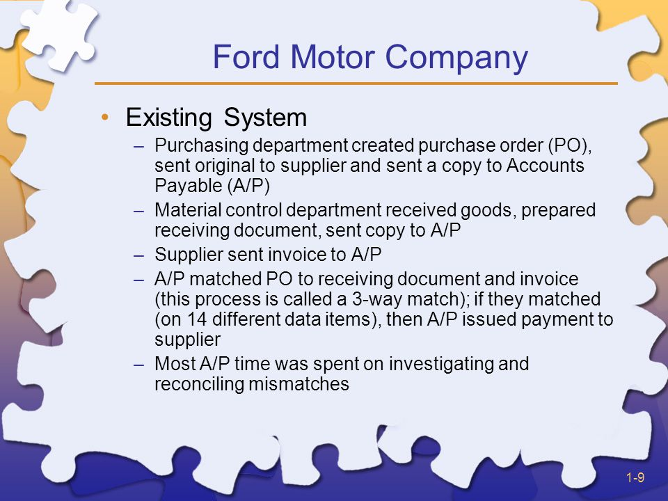 1-9 Ford Motor Company Existing System –Purchasing department created purchase order (PO), sent original to supplier and sent a copy to Accounts Payable (A/P) –Material control department received goods, prepared receiving document, sent copy to A/P –Supplier sent invoice to A/P –A/P matched PO to receiving document and invoice (this process is called a 3-way match); if they matched (on 14 different data items), then A/P issued payment to supplier –Most A/P time was spent on investigating and reconciling mismatches
