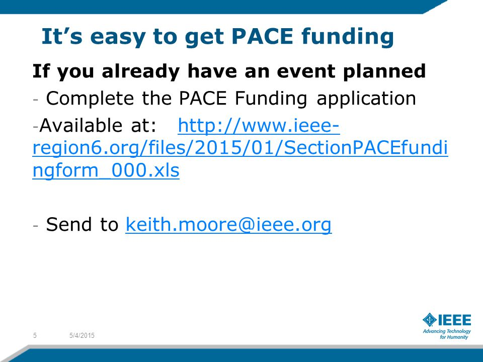 It's easy to get PACE funding If you already have an event planned - Complete the PACE Funding application - Available at: http://www.ieee- region6.org/files/2015/01/SectionPACEfundi ngform_000.xlshttp://www.ieee- region6.org/files/2015/01/SectionPACEfundi ngform_000.xls - Send to keith.moore@ieee.orgkeith.moore@ieee.org 5/4/20155