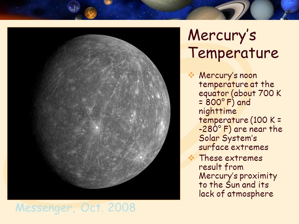 Mercury's Temperature  Mercury's noon temperature at the equator (about 700 K = 800° F) and nighttime temperature (100 K = -280° F) are near the Solar System's surface extremes  These extremes result from Mercury's proximity to the Sun and its lack of atmosphere Messenger, Oct.
