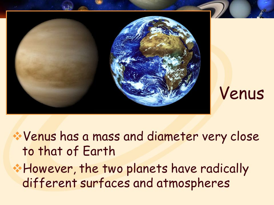 Venus  Venus has a mass and diameter very close to that of Earth  However, the two planets have radically different surfaces and atmospheres