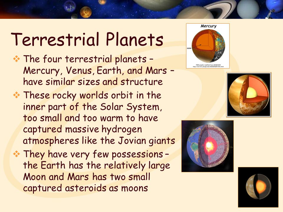 Terrestrial Planets  The four terrestrial planets – Mercury, Venus, Earth, and Mars – have similar sizes and structure  These rocky worlds orbit in the inner part of the Solar System, too small and too warm to have captured massive hydrogen atmospheres like the Jovian giants  They have very few possessions – the Earth has the relatively large Moon and Mars has two small captured asteroids as moons