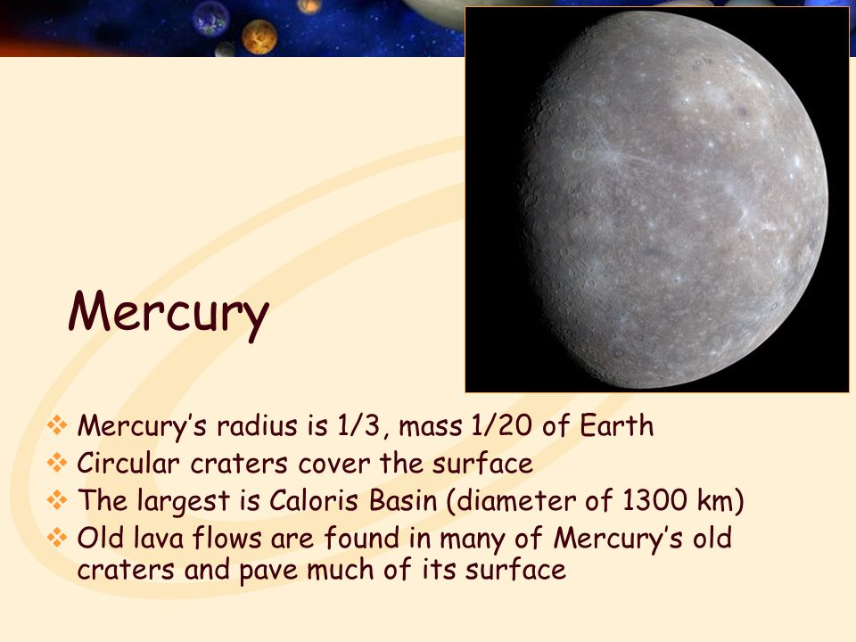 Mercury  Mercury's radius is 1/3, mass 1/20 of Earth  Circular craters cover the surface  The largest is Caloris Basin (diameter of 1300 km)  Old lava flows are found in many of Mercury's old craters and pave much of its surface