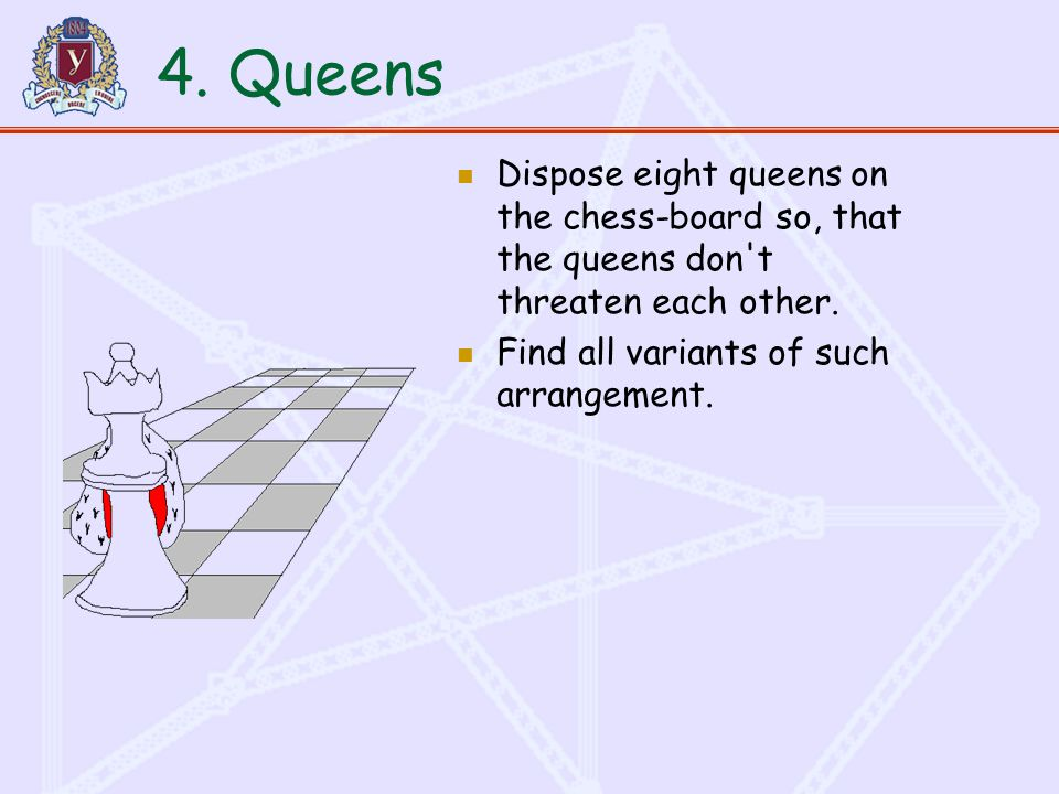 4. Queens Dispose eight queens on the chess-board so, that the queens don t threaten each other.