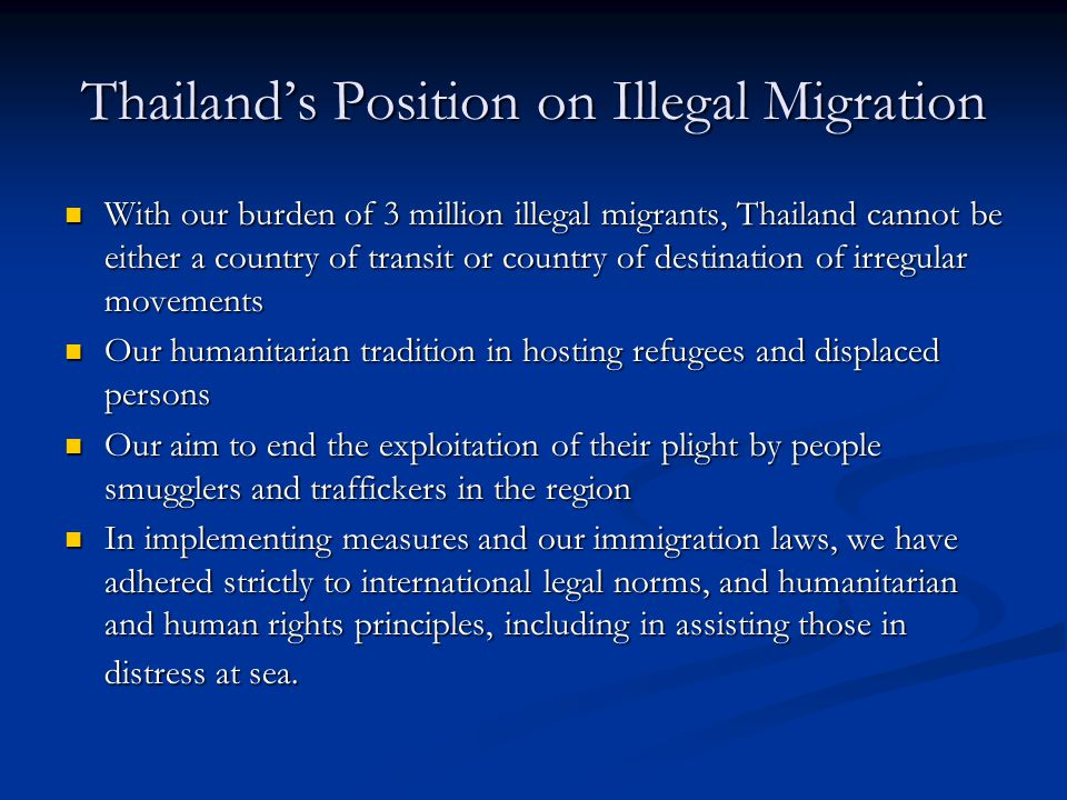 Thailand's Position on Illegal Migration With our burden of 3 million illegal migrants, Thailand cannot be either a country of transit or country of destination of irregular movements With our burden of 3 million illegal migrants, Thailand cannot be either a country of transit or country of destination of irregular movements Our humanitarian tradition in hosting refugees and displaced persons Our humanitarian tradition in hosting refugees and displaced persons Our aim to end the exploitation of their plight by people smugglers and traffickers in the region Our aim to end the exploitation of their plight by people smugglers and traffickers in the region In implementing measures and our immigration laws, we have adhered strictly to international legal norms, and humanitarian and human rights principles, including in assisting those in distress at sea.