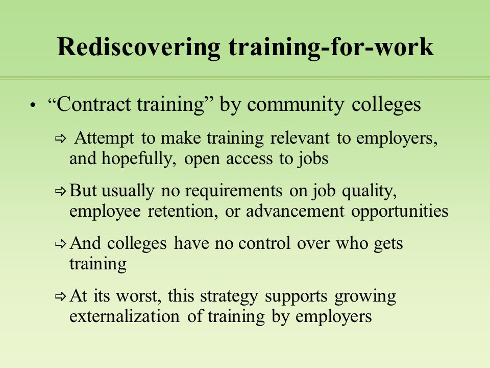 Rediscovering training-for-work Contract training by community colleges  Attempt to make training relevant to employers, and hopefully, open access to jobs  But usually no requirements on job quality, employee retention, or advancement opportunities  And colleges have no control over who gets training  At its worst, this strategy supports growing externalization of training by employers