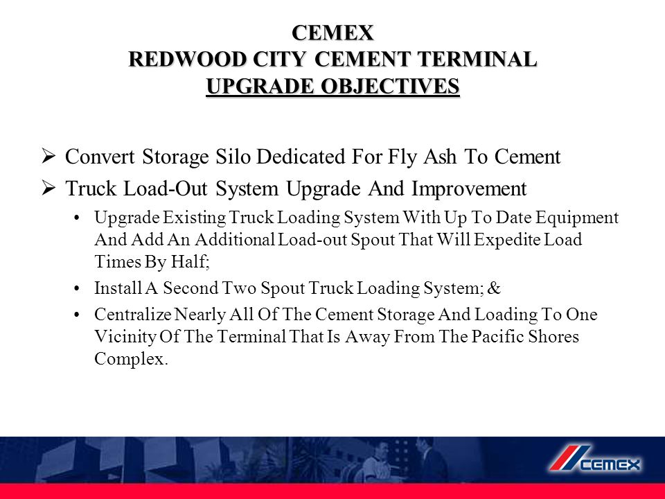 CEMEX REDWOOD CITY CEMENT TERMINAL UPGRADE OBJECTIVES  Convert Storage Silo Dedicated For Fly Ash To Cement  Truck Load-Out System Upgrade And Impro