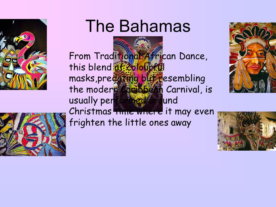 The Bahamas From Traditional African Dance, this blend of colourful masks,predating but resembling the modern Caribbean Carnival, is usually performed around Christmas time where it may even frighten the little ones away