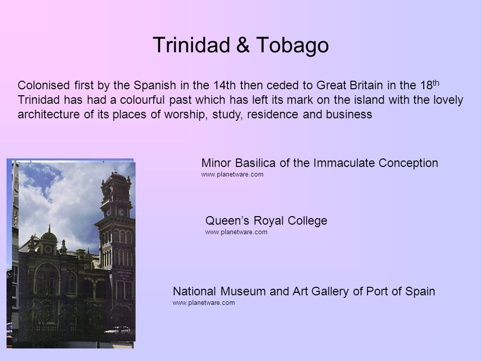 Trinidad & Tobago Colonised first by the Spanish in the 14th then ceded to Great Britain in the 18 th Trinidad has had a colourful past which has left its mark on the island with the lovely architecture of its places of worship, study, residence and business Minor Basilica of the Immaculate Conception www.planetware.com National Museum and Art Gallery of Port of Spain www.planetware.com Queen's Royal College www.planetware.com