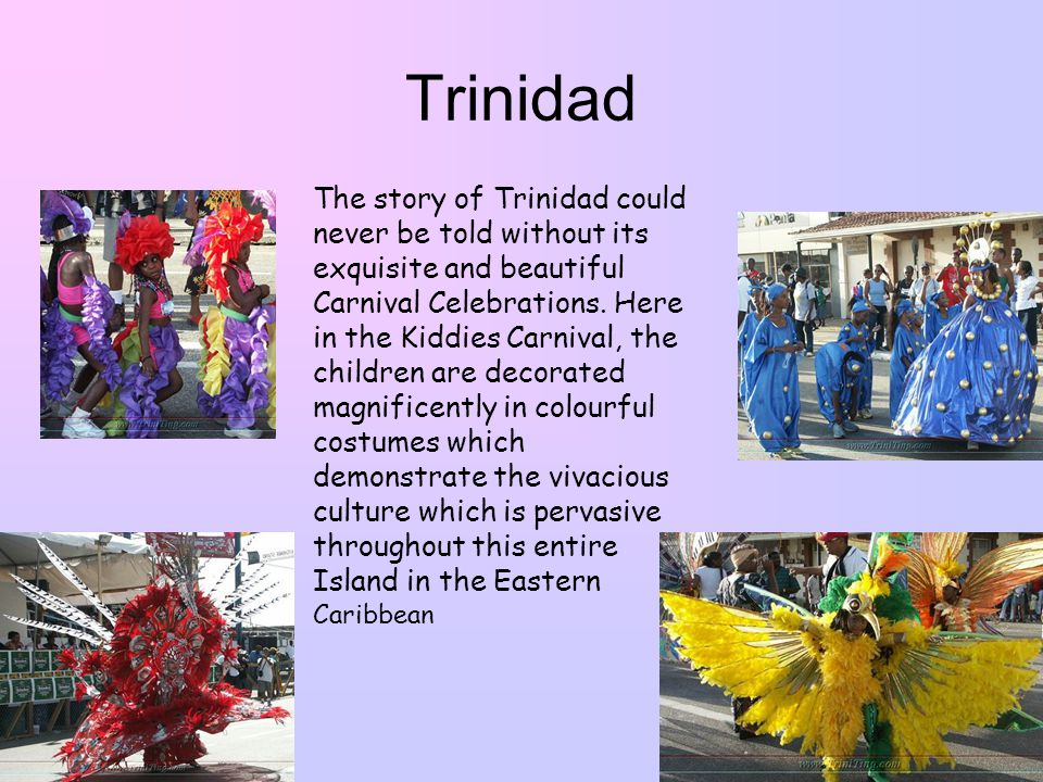 Trinidad The story of Trinidad could never be told without its exquisite and beautiful Carnival Celebrations.