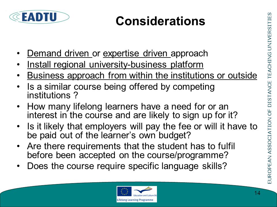 Considerations Demand driven or expertise driven approach Install regional university-business platform Business approach from within the institutions or outside Is a similar course being offered by competing institutions .