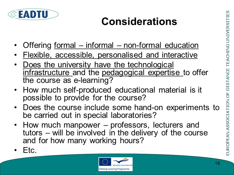 Considerations Offering formal – informal – non-formal education Flexible, accessible, personalised and interactive Does the university have the technological infrastructure and the pedagogical expertise to offer the course as e-learning.