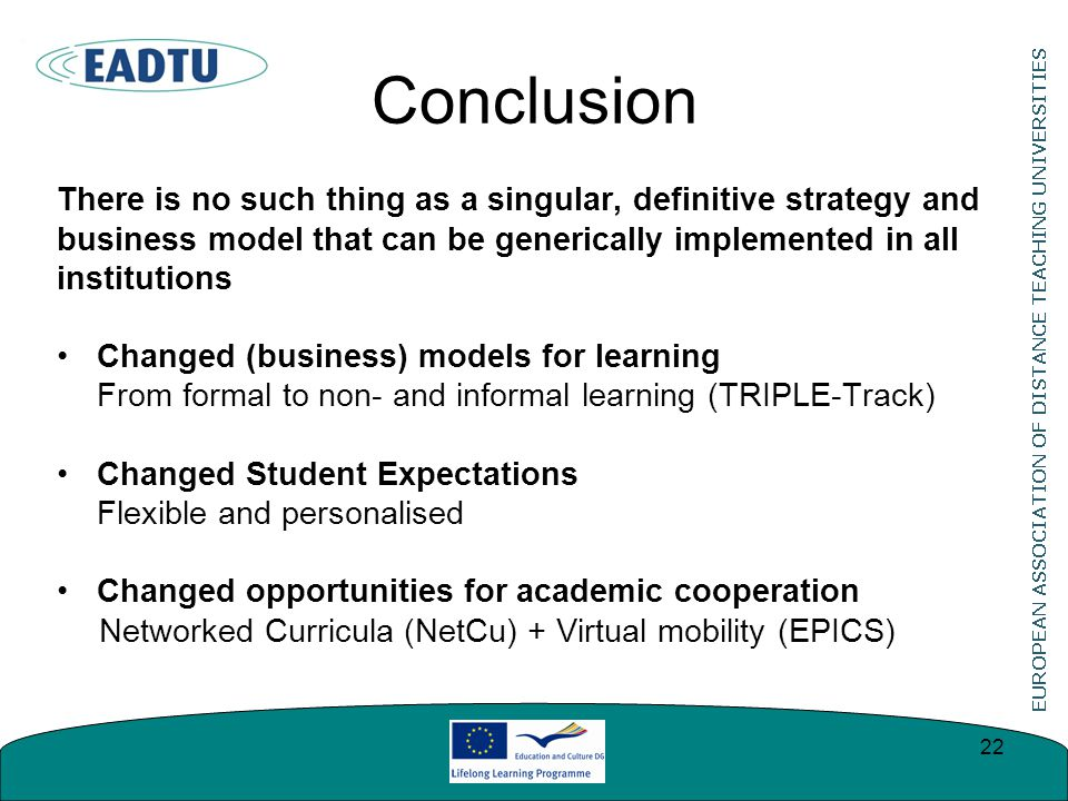 Conclusion There is no such thing as a singular, definitive strategy and business model that can be generically implemented in all institutions Changed (business) models for learning From formal to non- and informal learning (TRIPLE-Track) Changed Student Expectations Flexible and personalised Changed opportunities for academic cooperation Networked Curricula (NetCu) + Virtual mobility (EPICS) 22