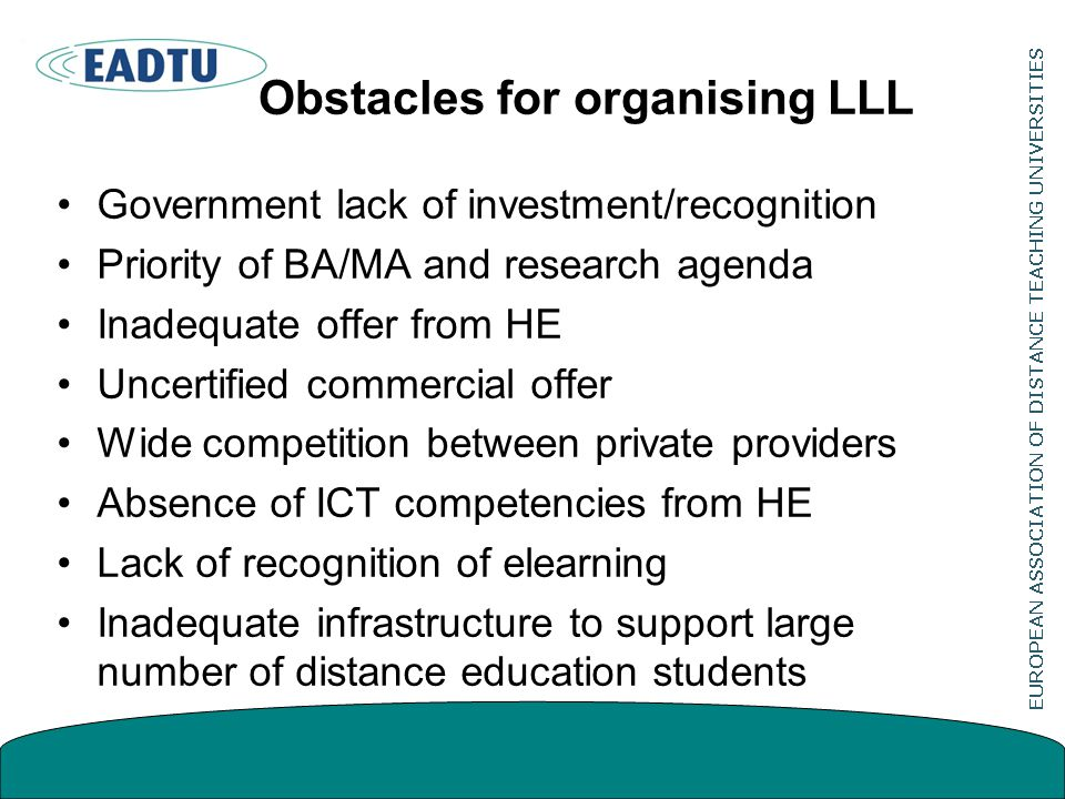 Obstacles for organising LLL Government lack of investment/recognition Priority of BA/MA and research agenda Inadequate offer from HE Uncertified commercial offer Wide competition between private providers Absence of ICT competencies from HE Lack of recognition of elearning Inadequate infrastructure to support large number of distance education students