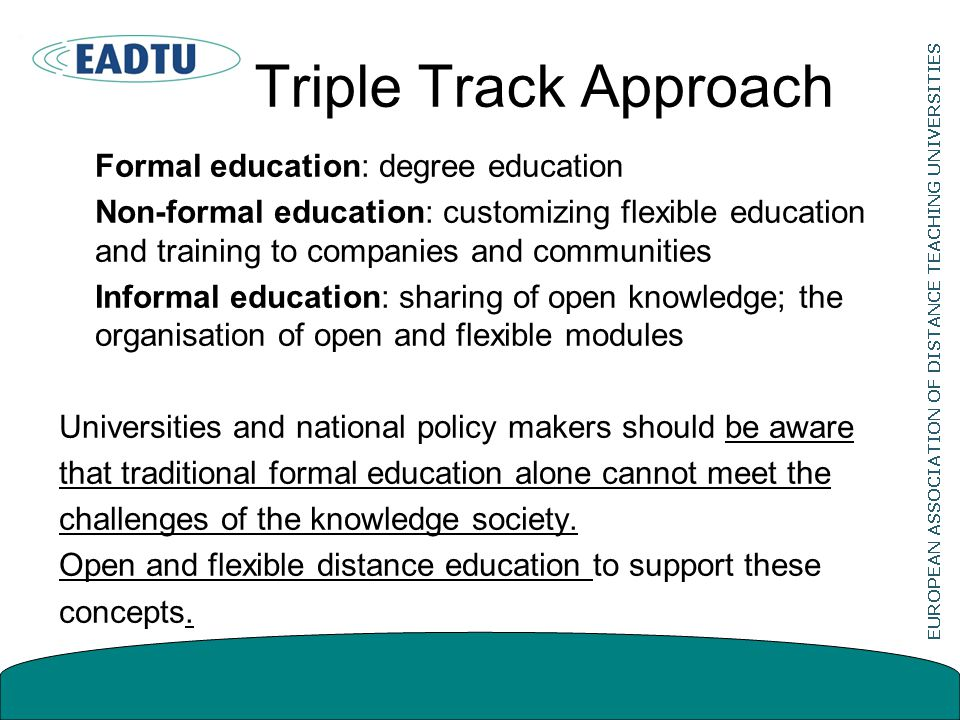 Triple Track Approach Formal education: degree education Non-formal education: customizing flexible education and training to companies and communities Informal education: sharing of open knowledge; the organisation of open and flexible modules Universities and national policy makers should be aware that traditional formal education alone cannot meet the challenges of the knowledge society.