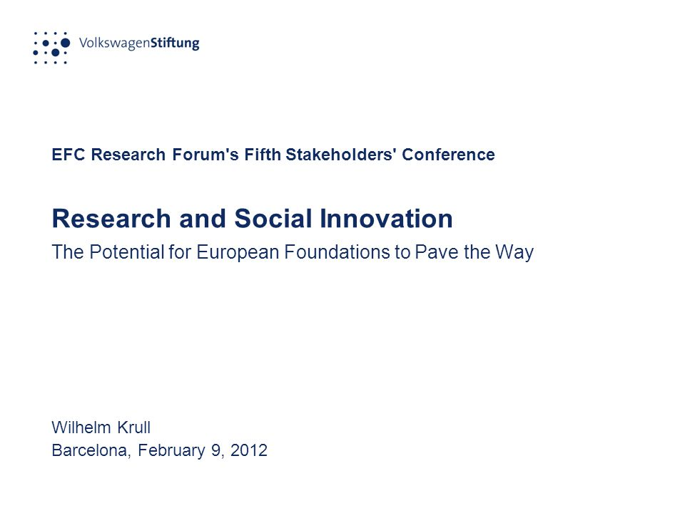 EFC Research Forum s Fifth Stakeholders Conference Research and Social Innovation The Potential for European Foundations to Pave the Way Wilhelm Krull Barcelona, February 9, 2012