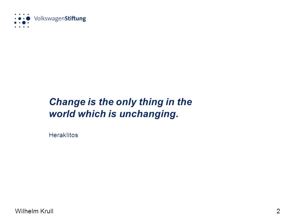 Wilhelm Krull2 Change is the only thing in the world which is unchanging. Heraklitos
