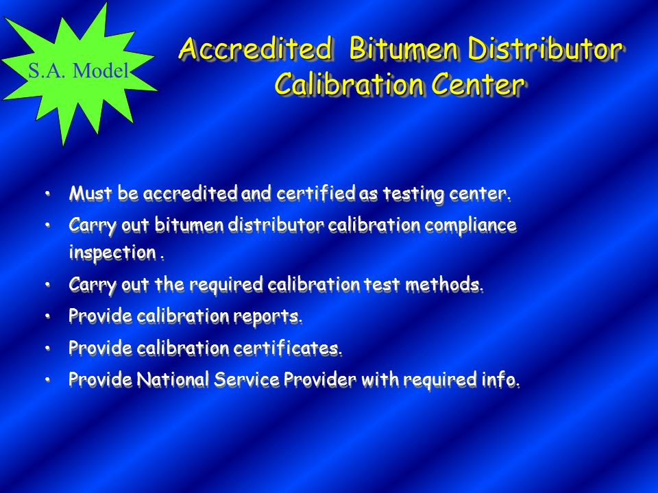 S.A. Model Accredited Bitumen Distributor Calibration Center Must be accredited and certified as testing center. Carry out bitumen distributor calibra