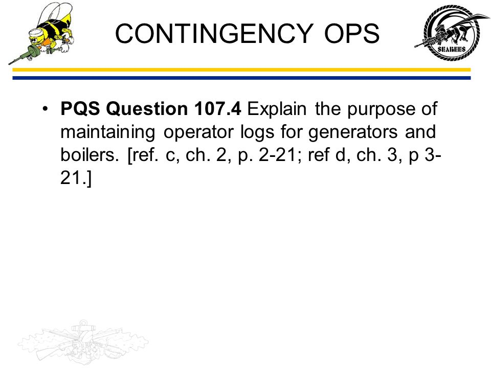 CONTINGENCY OPS Daily operators logs are kept on some equipment.