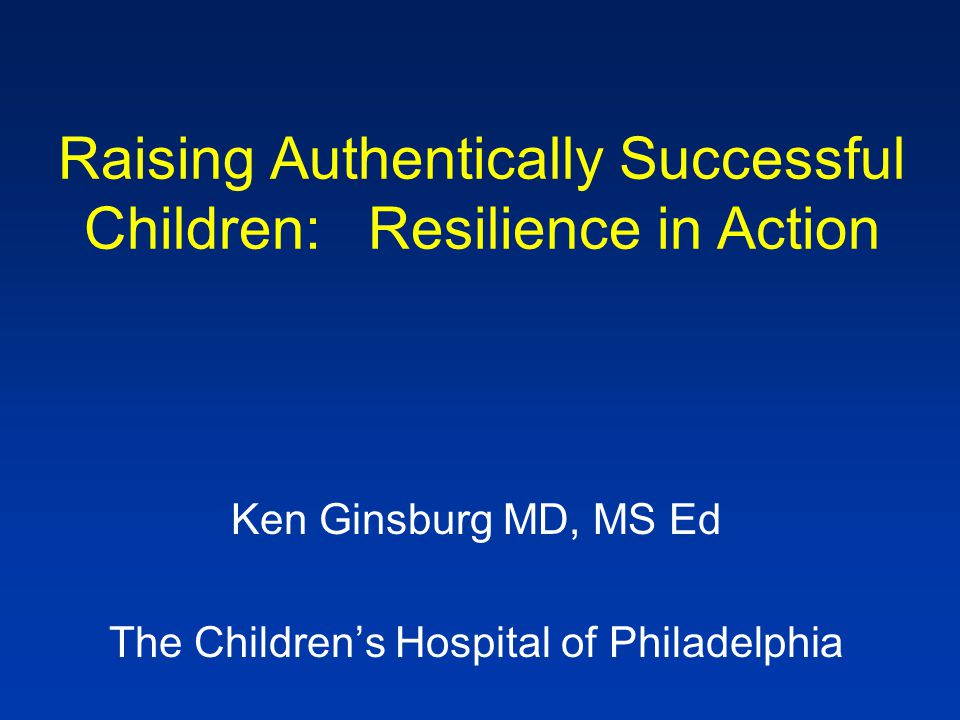 Raising Authentically Successful Children: Resilience in Action Ken Ginsburg MD, MS Ed The Children's Hospital of Philadelphia