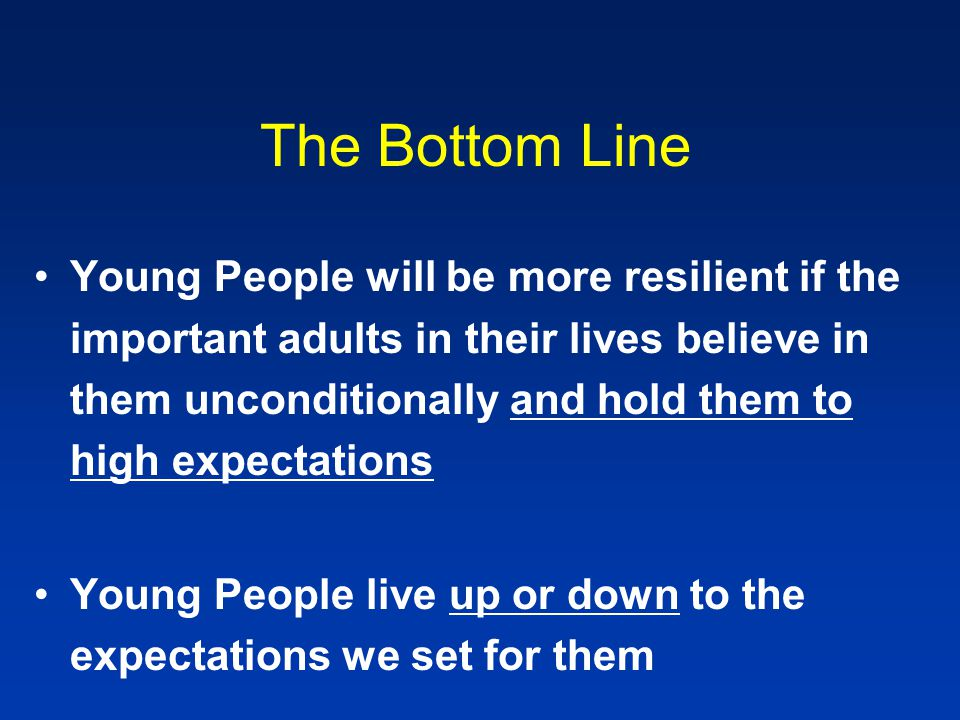 The Bottom Line Young People will be more resilient if the important adults in their lives believe in them unconditionally and hold them to high expec