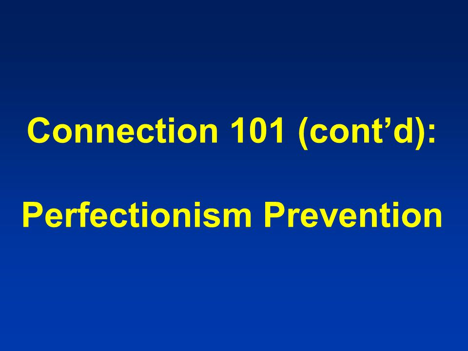 Connection 101 (cont'd): Perfectionism Prevention