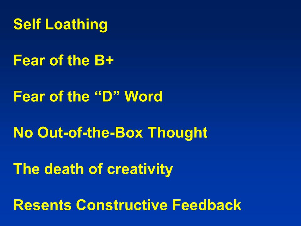 "Self Loathing Fear of the B+ Fear of the ""D"" Word No Out-of-the-Box Thought The death of creativity Resents Constructive Feedback"