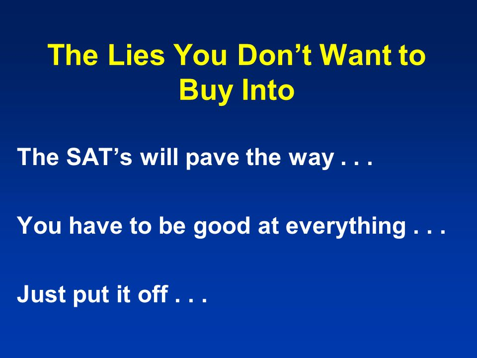 The Lies You Don't Want to Buy Into The SAT's will pave the way... You have to be good at everything... Just put it off...