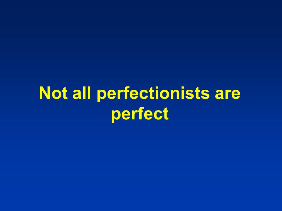 Not all perfectionists are perfect