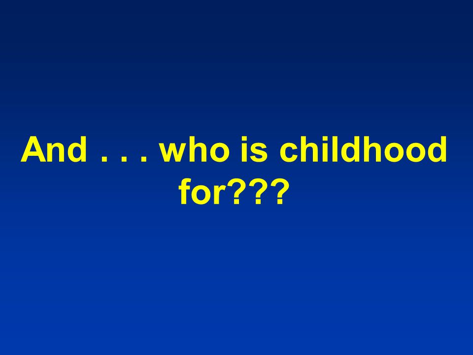 And... who is childhood for???