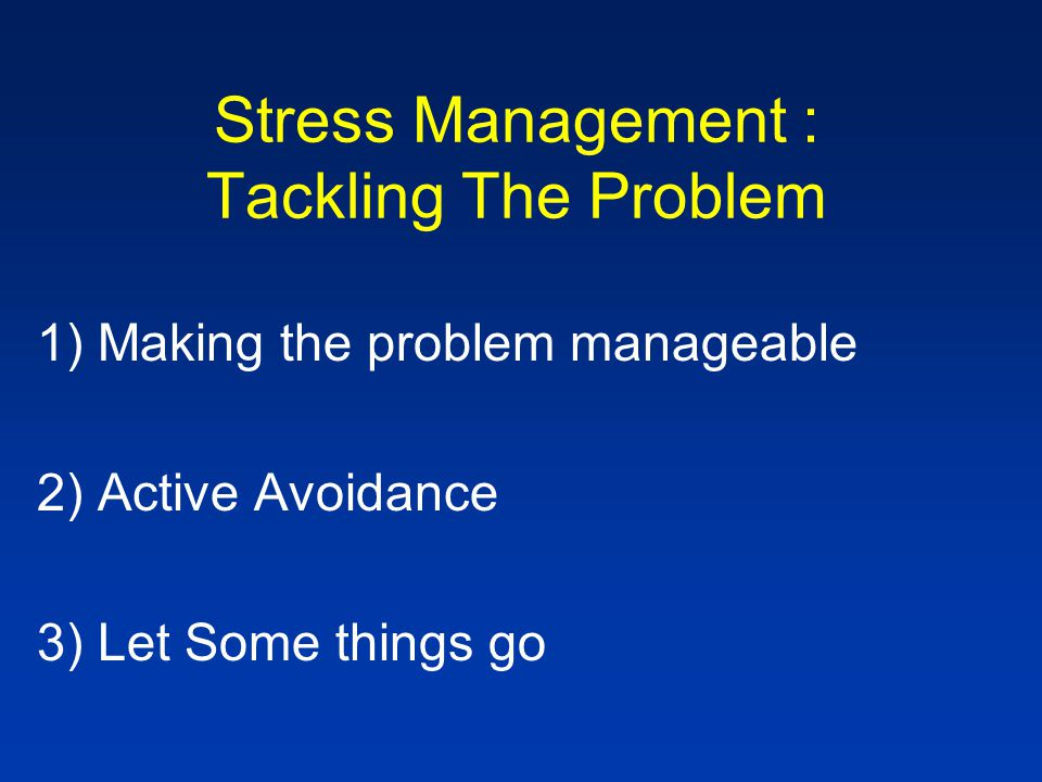 Stress Management : Tackling The Problem 1)Making the problem manageable 2)Active Avoidance 3)Let Some things go