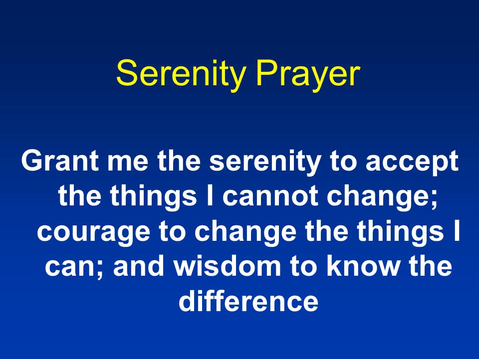 Serenity Prayer Grant me the serenity to accept the things I cannot change; courage to change the things I can; and wisdom to know the difference