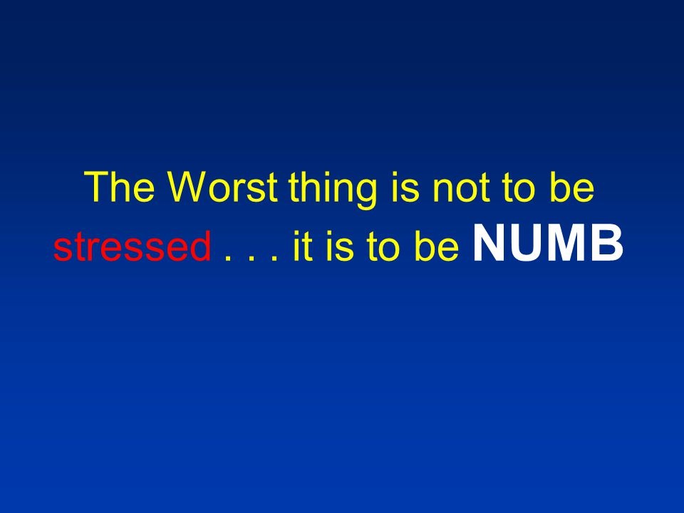 The Worst thing is not to be stressed... it is to be NUMB