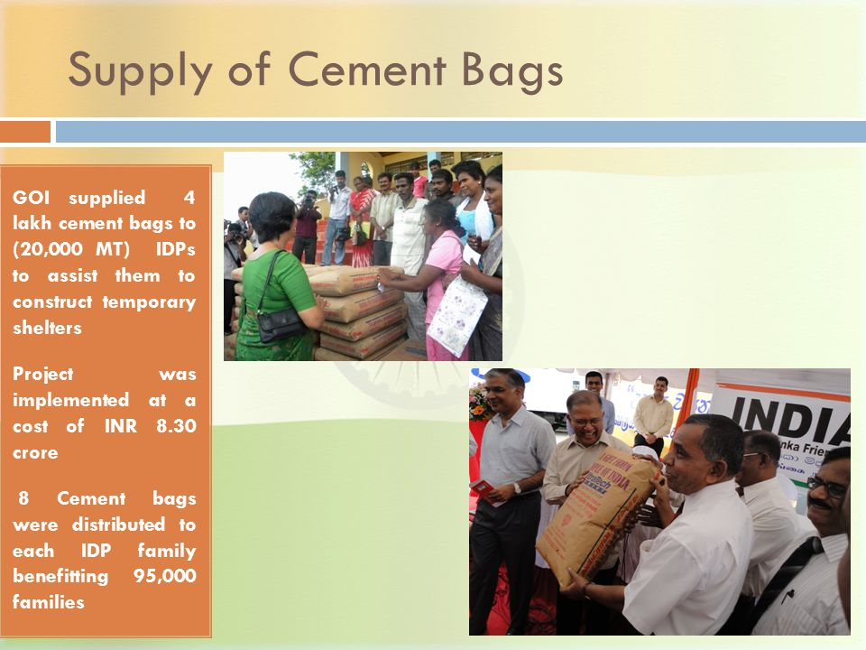 Supply of Cement Bags GOI supplied 4 lakh cement bags to (20,000 MT) IDPs to assist them to construct temporary shelters Project was implemented at a cost of INR 8.30 crore 8 Cement bags were distributed to each IDP family benefitting 95,000 families