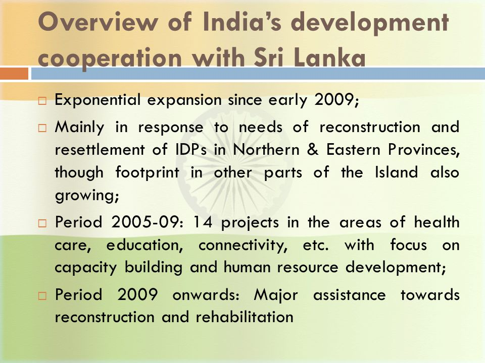 Overview of India's development cooperation with Sri Lanka  Exponential expansion since early 2009;  Mainly in response to needs of reconstruction and resettlement of IDPs in Northern & Eastern Provinces, though footprint in other parts of the Island also growing;  Period 2005-09: 14 projects in the areas of health care, education, connectivity, etc.
