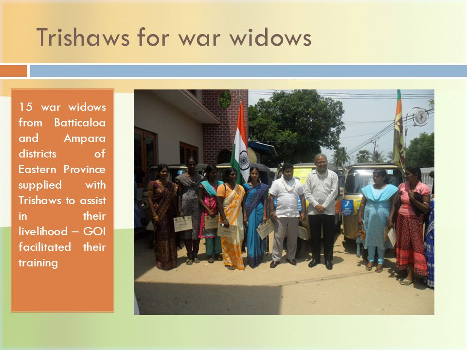 Trishaws for war widows 15 war widows from Batticaloa and Ampara districts of Eastern Province supplied with Trishaws to assist in their livelihood – GOI facilitated their training