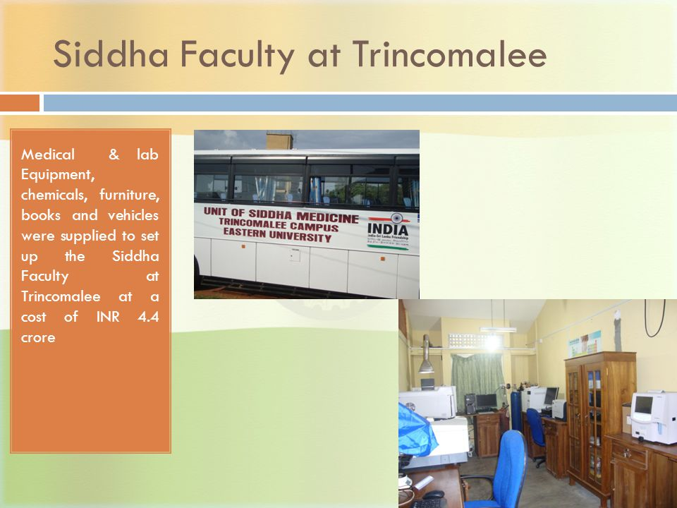 Siddha Faculty at Trincomalee Medical & lab Equipment, chemicals, furniture, books and vehicles were supplied to set up the Siddha Faculty at Trincomalee at a cost of INR 4.4 crore