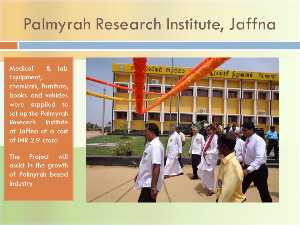 Palmyrah Research Institute, Jaffna Medical & lab Equipment, chemicals, furniture, books and vehicles were supplied to set up the Palmyrah Research Institute at Jaffna at a cost of INR 2.9 crore The Project will assist in the growth of Palmyrah based industry