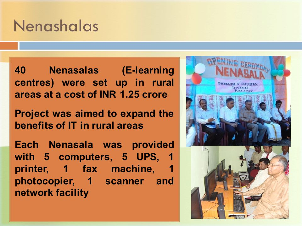 Nenashalas 40 Nenasalas (E-learning centres) were set up in rural areas at a cost of INR 1.25 crore Project was aimed to expand the benefits of IT in rural areas Each Nenasala was provided with 5 computers, 5 UPS, 1 printer, 1 fax machine, 1 photocopier, 1 scanner and network facility
