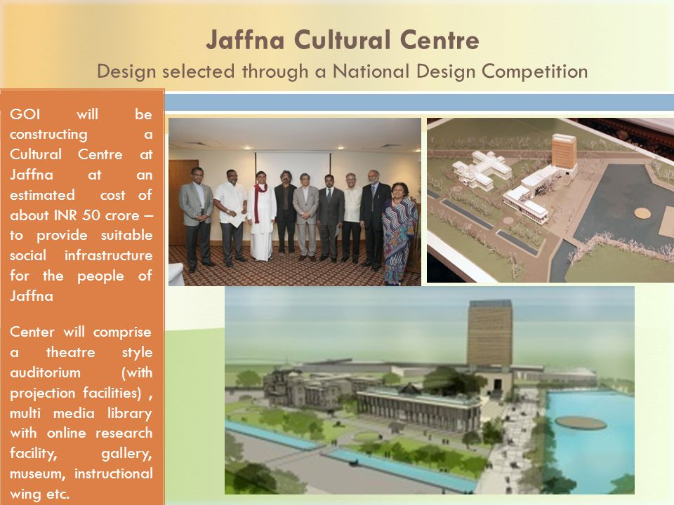 Jaffna Cultural Centre Design selected through a National Design Competition GOI will be constructing a Cultural Centre at Jaffna at an estimated cost of about INR 50 crore – to provide suitable social infrastructure for the people of Jaffna Center will comprise a theatre style auditorium (with projection facilities), multi media library with online research facility, gallery, museum, instructional wing etc.