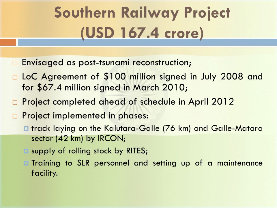 Southern Railway Project (USD 167.4 crore)  Envisaged as post-tsunami reconstruction;  LoC Agreement of $100 million signed in July 2008 and for $67.4 million signed in March 2010;  Project completed ahead of schedule in April 2012  Project implemented in phases:  track laying on the Kalutara-Galle (76 km) and Galle-Matara sector (42 km) by IRCON;  supply of rolling stock by RITES;  Training to SLR personnel and setting up of a maintenance facility.