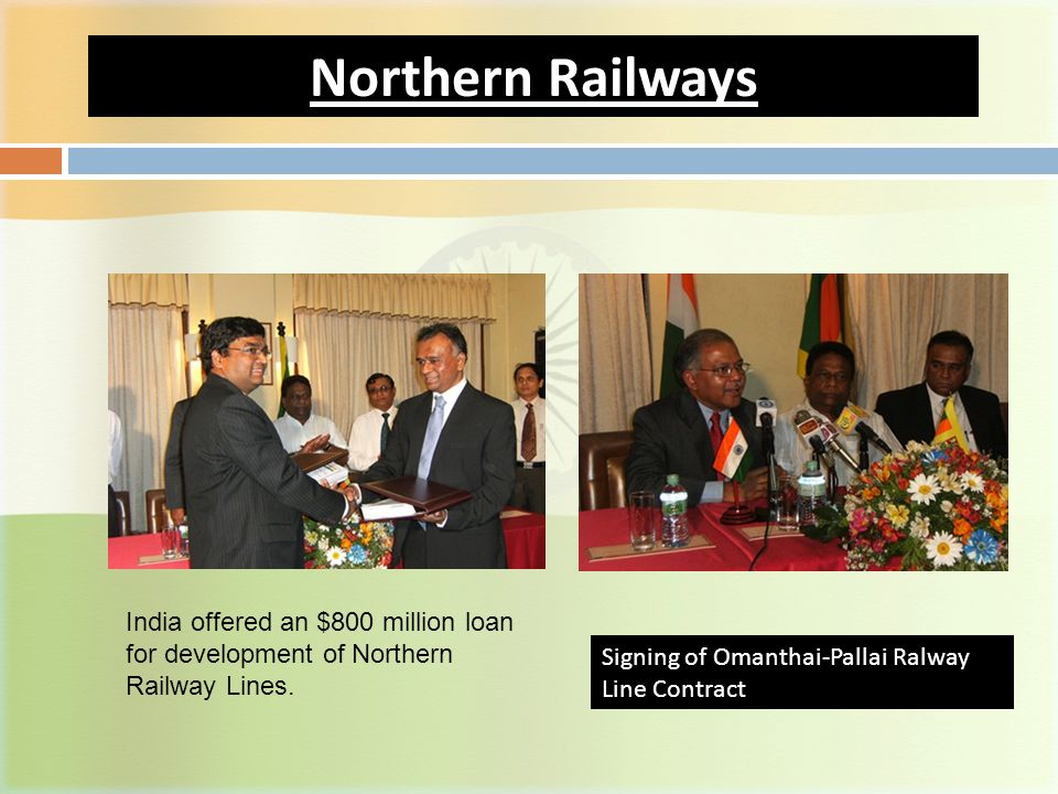 Northern Railways Signing of Omanthai-Pallai Ralway Line Contract India offered an $800 million loan for development of Northern Railway Lines.