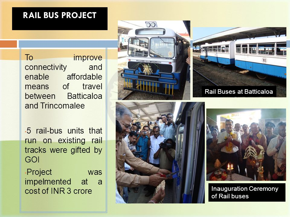 RAIL BUS PROJECT To improve connectivity and enable affordable means of travel between Batticaloa and Trincomalee 5 rail-bus units that run on existing rail tracks were gifted by GOI Project was impelmented at a cost of INR 3 crore Rail Buses at Batticaloa Inauguration Ceremony of Rail buses