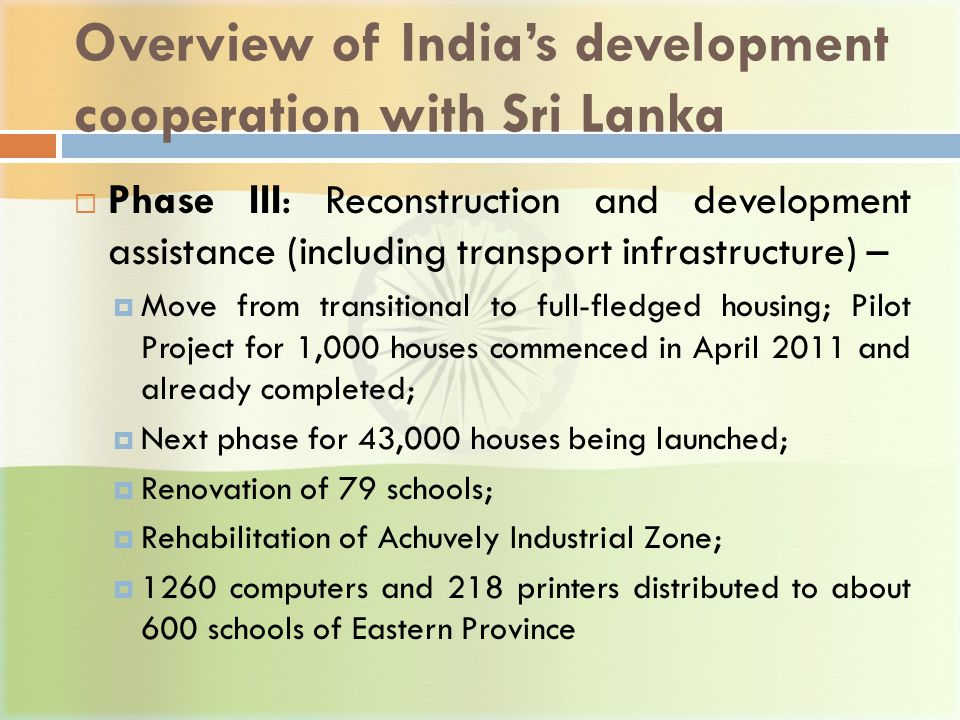 Overview of India's development cooperation with Sri Lanka  Phase III: Reconstruction and development assistance (including transport infrastructure) –  Move from transitional to full-fledged housing; Pilot Project for 1,000 houses commenced in April 2011 and already completed;  Next phase for 43,000 houses being launched;  Renovation of 79 schools;  Rehabilitation of Achuvely Industrial Zone;  1260 computers and 218 printers distributed to about 600 schools of Eastern Province