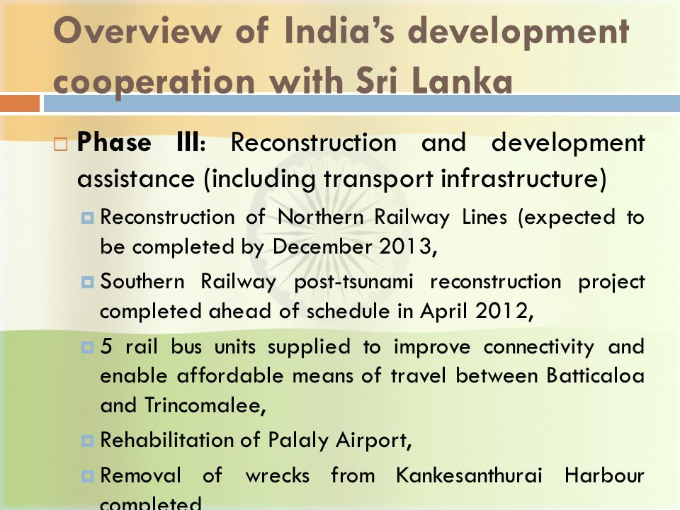 Overview of India's development cooperation with Sri Lanka  Phase III: Reconstruction and development assistance (including transport infrastructure)  Reconstruction of Northern Railway Lines (expected to be completed by December 2013,  Southern Railway post-tsunami reconstruction project completed ahead of schedule in April 2012,  5 rail bus units supplied to improve connectivity and enable affordable means of travel between Batticaloa and Trincomalee,  Rehabilitation of Palaly Airport,  Removal of wrecks from Kankesanthurai Harbour completed